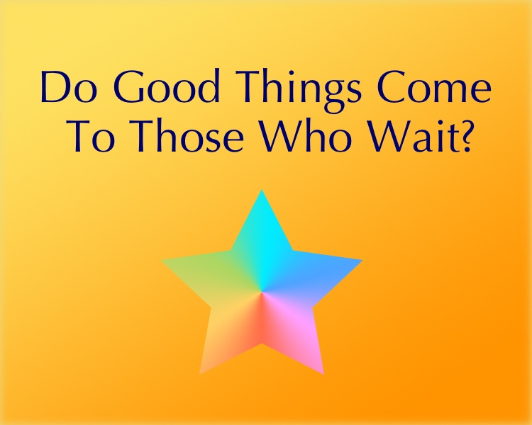 Do Good Things Come To Those Who Wait