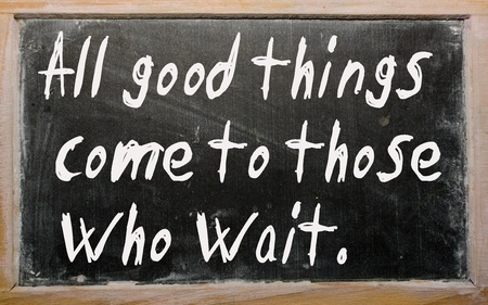 All Good Things Come To Those Who Wait