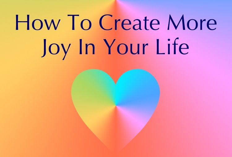How To Create More Joy In Your Life